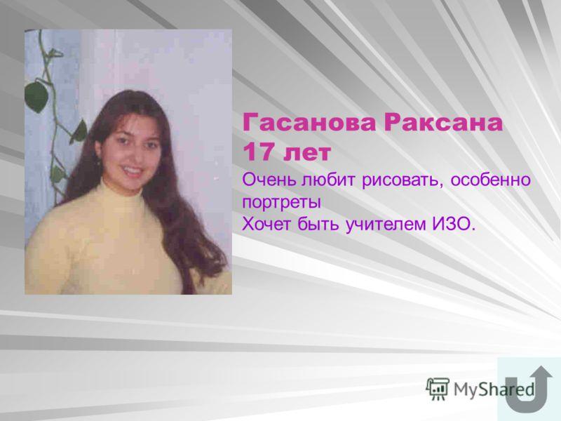 Гасанова Раксана 17 лет Очень любит рисовать, особенно портреты Хочет быть учителем ИЗО.