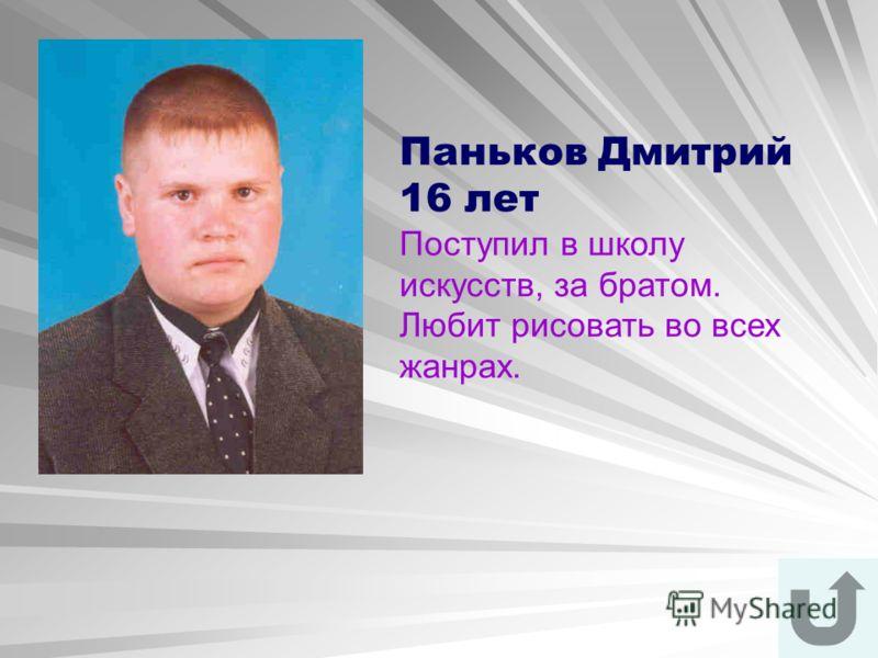 Паньков Дмитрий 16 лет Поступил в школу искусств, за братом. Любит рисовать во всех жанрах.