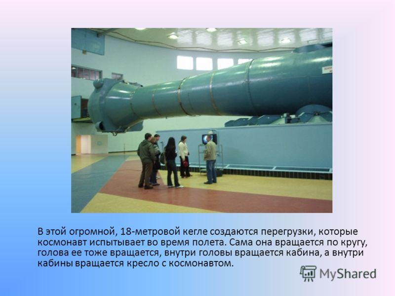 В этой огромной, 18-метровой кегле создаются перегрузки, которые космонавт испытывает во время полета. Сама она вращается по кругу, голова ее тоже вращается, внутри головы вращается кабина, а внутри кабины вращается кресло с космонавтом.