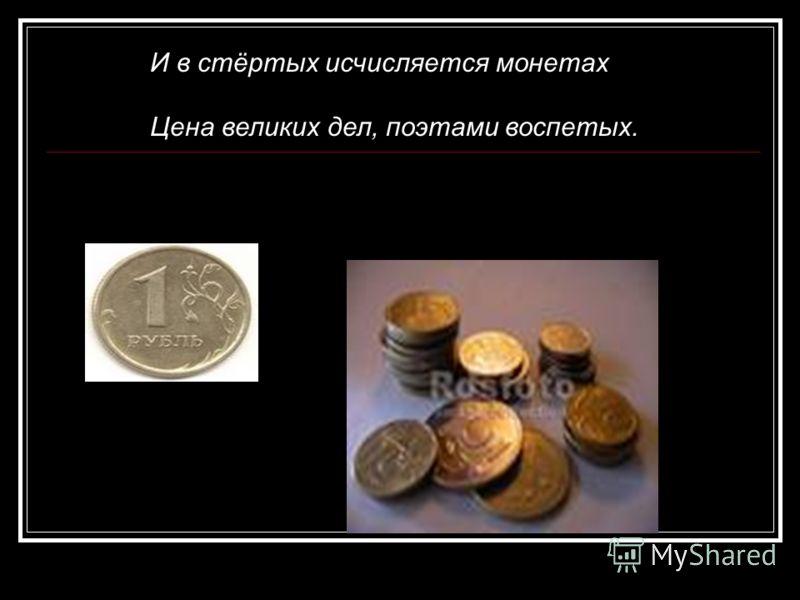 И в стёртых исчисляется монетах Цена великих дел, поэтами воспетых.
