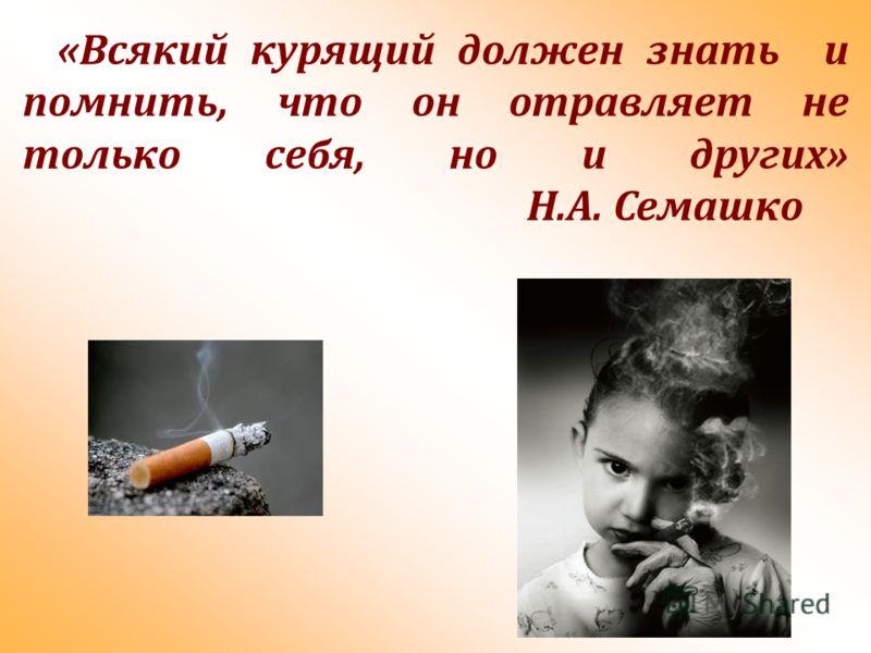 «Всякий курящий должен знать и помнить, что он отравляет не только себя, но и других» Н.А. Семашко