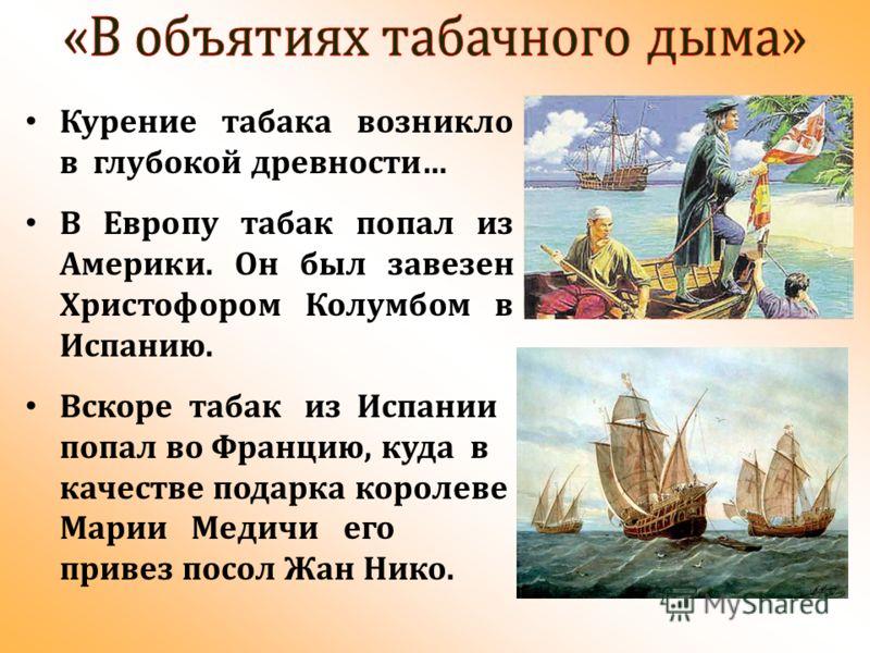 Курение табака возникло в глубокой древности… В Европу табак попал из Америки. Он был завезен Христофором Колумбом в Испанию. Вскоре табак из Испании попал во Францию, куда в качестве подарка королеве Марии Медичи его привез посол Жан Нико.