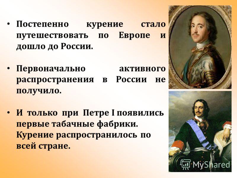 Постепенно курение стало путешествовать по Европе и дошло до России. Первоначально активного распространения в России не получило. И только при Петре I появились первые табачные фабрики. Курение распространилось по всей стране.