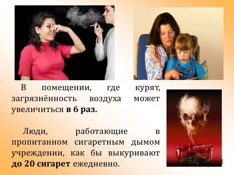 В помещении, где курят, загрязнённость воздуха может увеличиться в 6 раз. Люди, работающие в пропитанном сигаретным дымом учреждении, как бы выкуривают до 20 сигарет ежедневно.