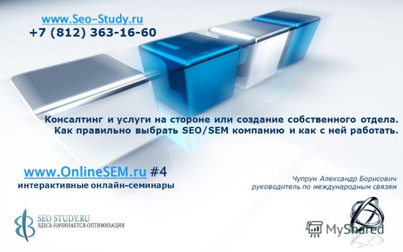 www.Seo-Study.ru +7 (812) 363-16-60 Чупрун Александр Борисович руководитель по международным связям Консалтинг и услуги на стороне или создание собственного отдела. Как правильно выбрать SEO/SEM компанию и как с ней работать. www.OnlineSEM.ruwww.Onli