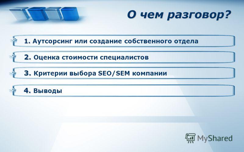 О чем разговор? 2. 2. Оценка стоимости специалистов 3. 3. Критерии выбора SEO/SEM компании 1. 1. Аутсорсинг или создание собственного отдела 4. 4. Выводы