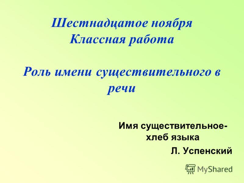 Шестнадцатое ноября Классная работа Роль имени существительного в речи Имя существительное- хлеб языка Л. Успенский