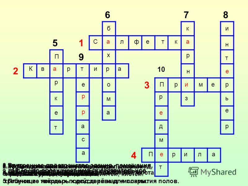 678 51 9 2 10 3 4 С а л ф е т к а К в а р т и р а П р и м е р П е р и л а П р к е т е р а с а р б х о м а к р н з и н т е ь е р р е д м т 1.Платок для вытирания губ после еды. 2.Жилое помещение, имеющее отдельный вход, обычно с кухней, передней. 3.Ма