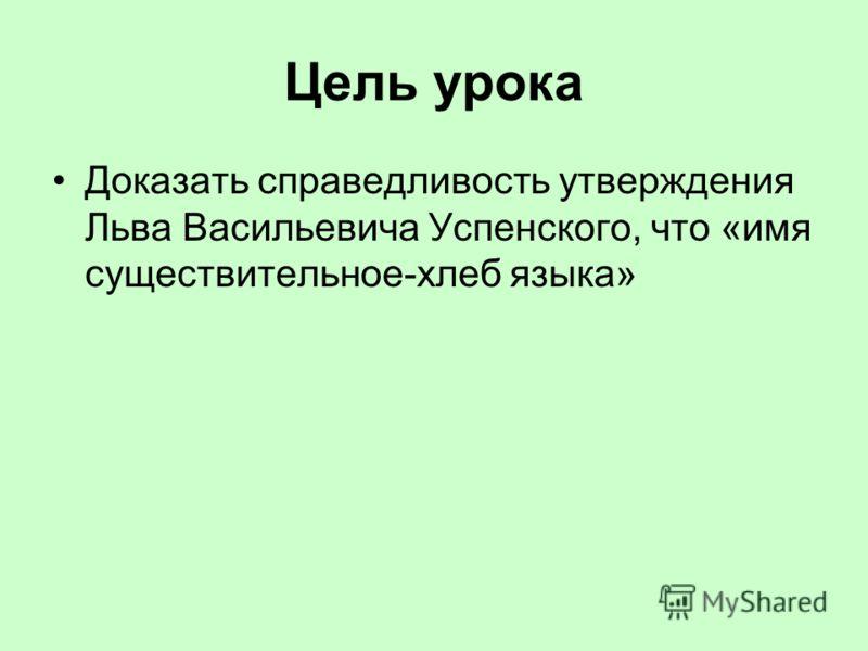 Цель урока Доказать справедливость утверждения Льва Васильевича Успенского, что «имя существительное-хлеб языка»