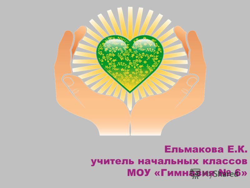 Ельмакова Е.К. учитель начальных классов МОУ «Гимназия 6»
