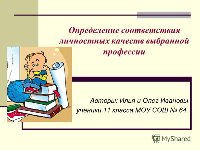Определение соответствия личностных качеств выбранной профессии Авторы: Илья и Олег Ивановы ученики 11 класса МОУ СОШ 64.