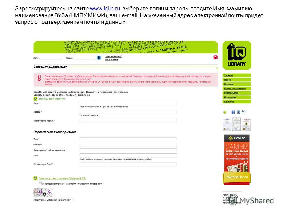 Зарегистрируйтесь на сайте www.iqlib.ru, выберите логин и пароль, введите Имя, Фамилию, наименование ВУЗа (НИЯУ МИФИ), ваш e-mail. На указанный адрес электронной почты придет запрос с подтверждением почты и данных.www.iqlib.ru