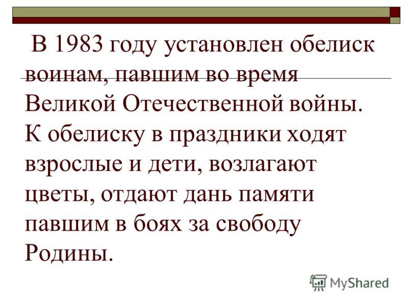 В 1983 году установлен обелиск воинам, павшим во время Великой Отечественной войны. К обелиску в праздники ходят взрослые и дети, возлагают цветы, отдают дань памяти павшим в боях за свободу Родины.