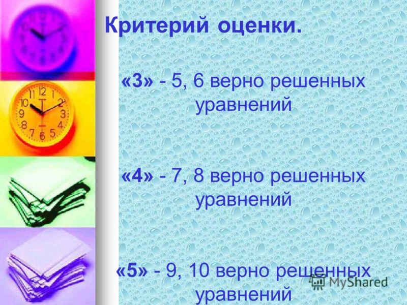 Критерий оценки. «3» - 5, 6 верно решенных уравнений «4» - 7, 8 верно решенных уравнений «5» - 9, 10 верно решенных уравнений