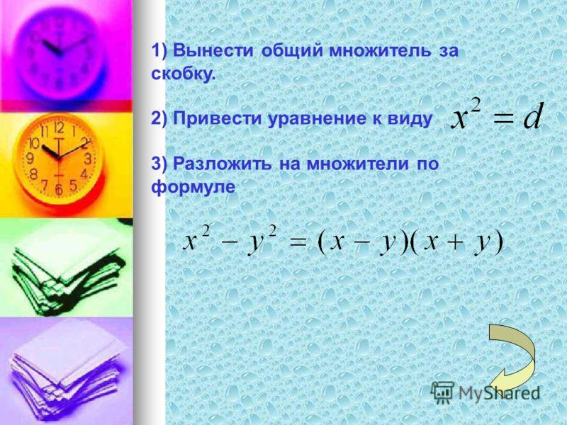 1) Вынести общий множитель за скобку. 2) Привести уравнение к виду 3) Разложить на множители по формуле