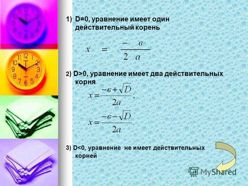 1)D=0, уравнение имеет один действительный корень 2 ) D>0, уравнение имеет два действительных корня 3) D