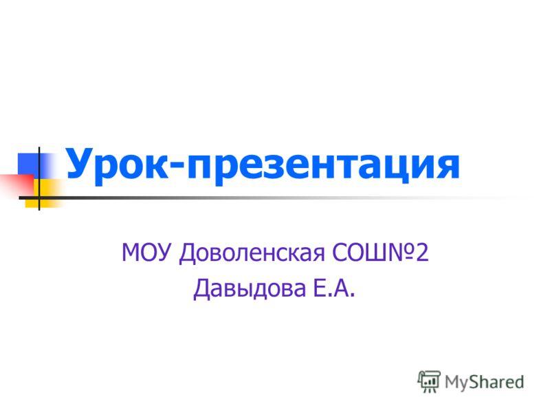 Урок-презентация МОУ Доволенская СОШ2 Давыдова Е.А.