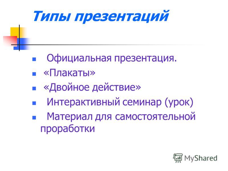 Типы презентаций Официальная презентация. «Плакаты» «Двойное действие» Интерактивный семинар (урок) Материал для самостоятельной проработки