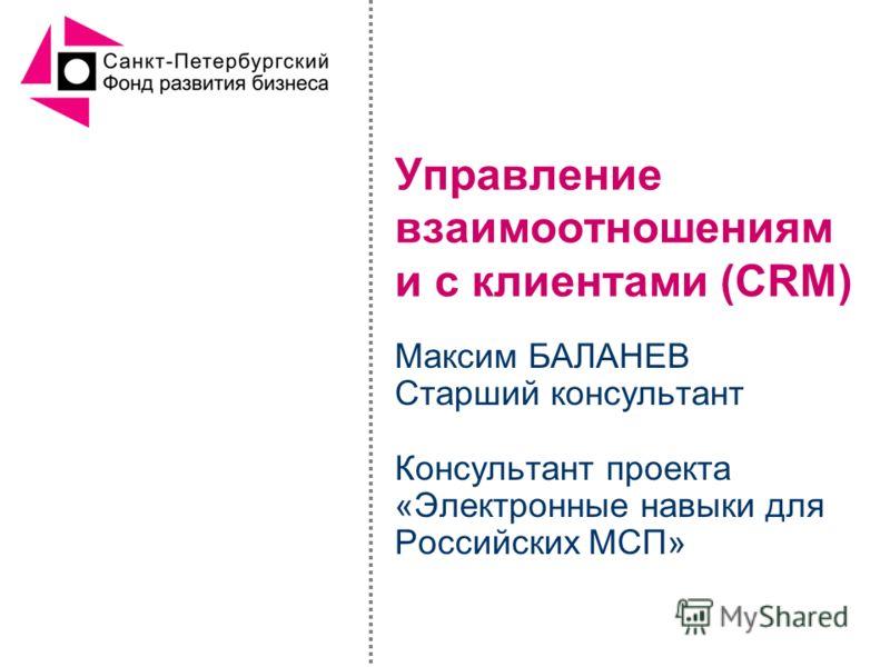 Управление взаимоотношениям и с клиентами (CRM) Максим БАЛАНЕВ Старший консультант Консультант проекта «Электронные навыки для Российских МСП»