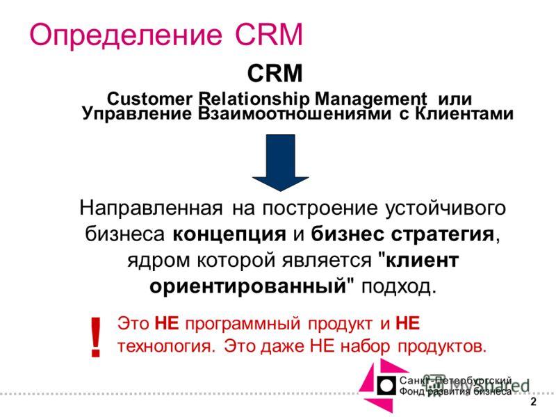 2 Определение CRM CRM Customer Relationship Management или Управление Взаимоотношениями с Клиентами Направленная на построение устойчивого бизнеса концепция и бизнес стратегия, ядром которой является