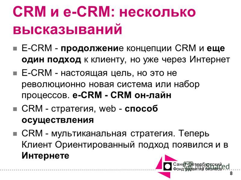 8 CRM и e-CRM: несколько высказываний n E-CRM - продолжение концепции CRM и еще один подход к клиенту, но уже через Интернет n Е-CRM - настоящая цель, но это не революционно новая система или набор процессов. e-CRM - CRM он-лайн n CRM - стратегия, we