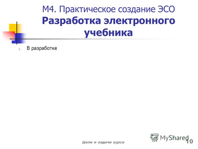 М4. Практическое создание ЭСО Разработка электронного учебника 1. В разработке Цели и задачи курса 10