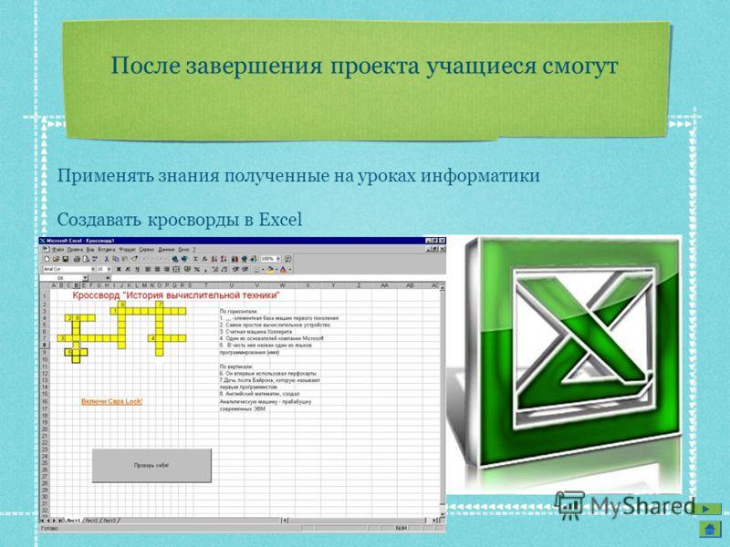 После завершения проекта учащиеся смогут Применять знания полученные на уроках информатики Создавать кросворды в Excel