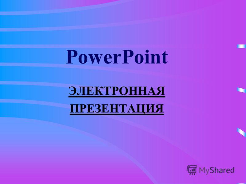 PowerPoint ЭЛЕКТРОННАЯ ПРЕЗЕНТАЦИЯ