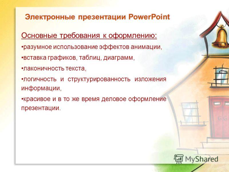 Электронные презентации PowerPoint Основные требования к оформлению: разумное использование эффектов анимации, вставка графиков, таблиц, диаграмм, лаконичность текста, логичность и структурированность изложения информации, красивое и в то же время де