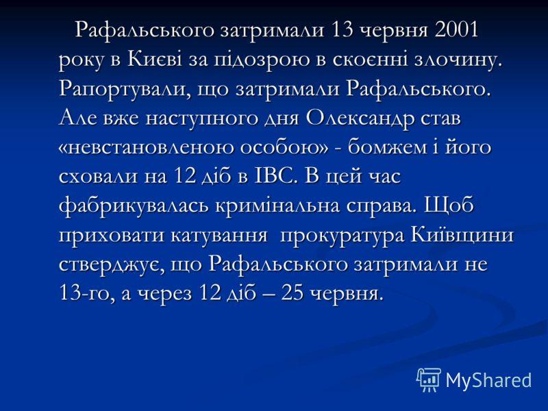 Рафальського затримали 13 червня 2001 року в Києві за підозрою в скоєнні злочину. Рапортували, що затримали Рафальського. Але вже наступного дня Олександр став «невстановленою особою» - бомжем і його сховали на 12 діб в ІВС. В цей час фабрикувалась к