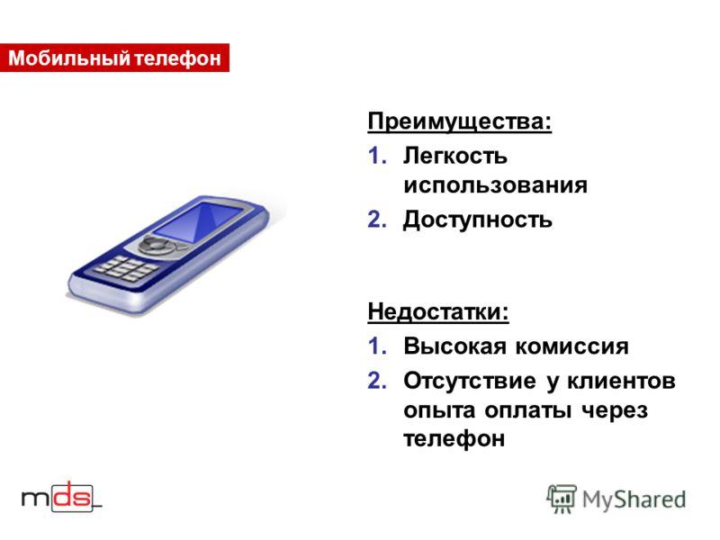 Мобильный телефон Преимущества: 1.Легкость использования 2.Доступность Недостатки: 1.Высокая комиссия 2.Отсутствие у клиентов опыта оплаты через телефон