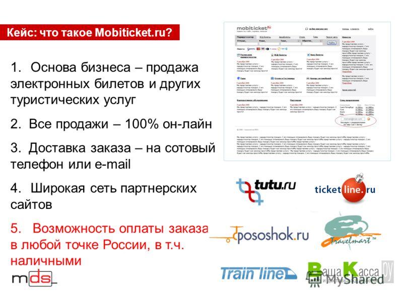 Кейс: что такое Mobiticket.ru? 1.Основа бизнеса – продажа электронных билетов и других туристических услуг 2. Все продажи – 100% он-лайн 3. Доставка заказа – на сотовый телефон или e-mail 4.Широкая сеть партнерских сайтов 5. Возможность оплаты заказа