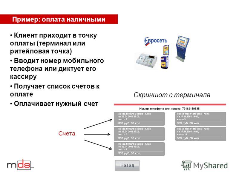 Пример: оплата наличными Клиент приходит в точку оплаты (терминал или ритейловая точка) Вводит номер мобильного телефона или диктует его кассиру Получает список счетов к оплате Оплачивает нужный счет Скриншот с терминала Счета