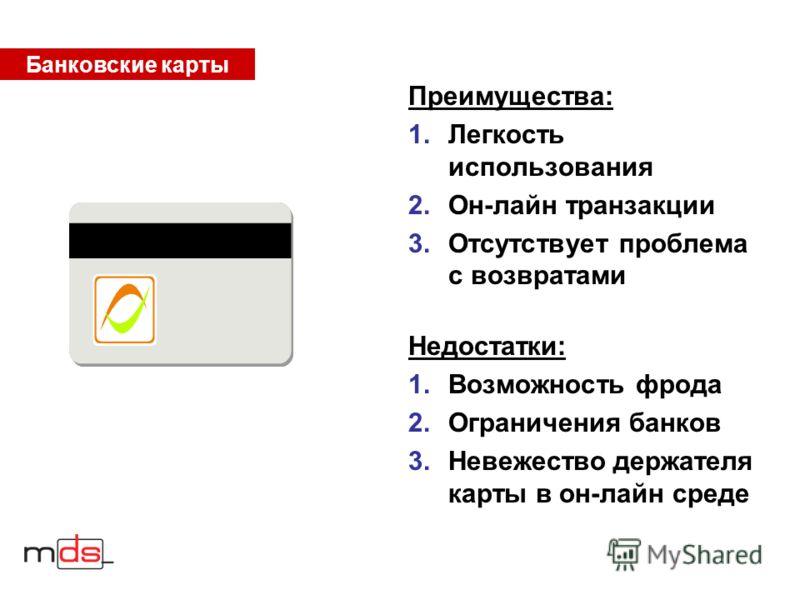Банковские карты Преимущества: 1.Легкость использования 2.Он-лайн транзакции 3.Отсутствует проблема с возвратами Недостатки: 1.Возможность фрода 2.Ограничения банков 3.Невежество держателя карты в он-лайн среде