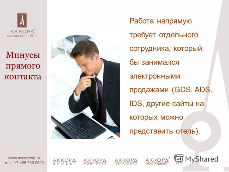 Работа напрямую требует отдельного сотрудника, который бы занимался электронными продажами (GDS, ADS, IDS, другие сайты на которых можно представить отель). Минусы прямого контакта