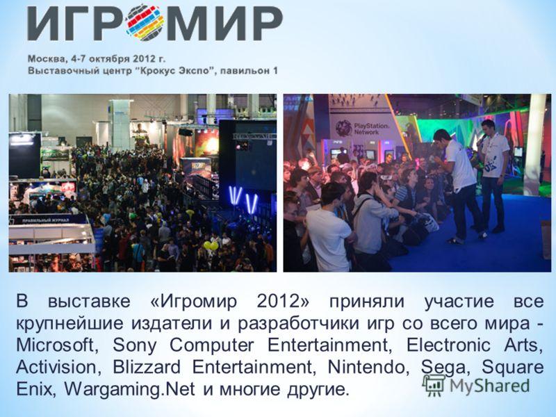 В выставке «Игромир 2012» приняли участие все крупнейшие издатели и разработчики игр со всего мира - Microsoft, Sony Computer Entertainment, Electronic Arts, Activision, Blizzard Entertainment, Nintendo, Sega, Square Enix, Wargaming.Net и многие друг
