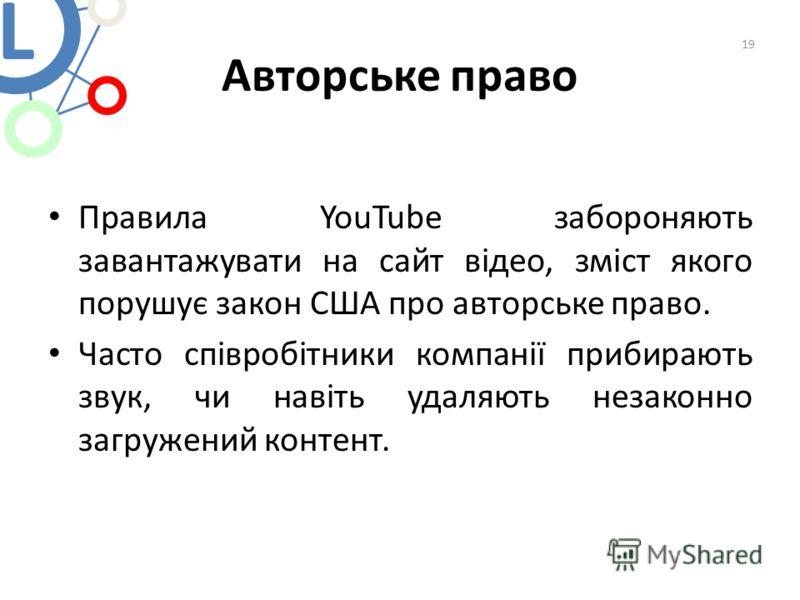 Авторське право Правила YouTube забороняють завантажувати на сайт відео, зміст якого порушує закон США про авторське право. Часто співробітники компанії прибирають звук, чи навіть удаляють незаконно загружений контент. 19 L