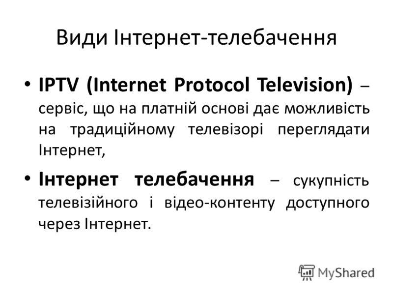 Види Інтернет-телебачення IPTV (Internet Protocol Television) – сервіс, що на платній основі дає можливість на традиційному телевізорі переглядати Інтернет, Інтернет телебачення – сукупність телевізійного і відео-контенту доступного через Інтернет.