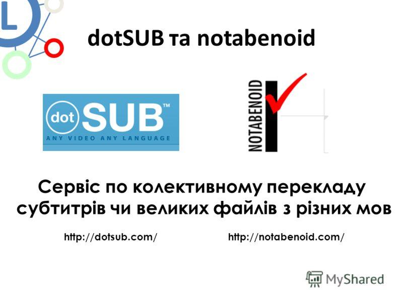 dotSUB та notabenoid Сервіс по колективному перекладу субтитрів чи великих файлів з різних мов http://dotsub.com/ http://notabenoid.com/ L