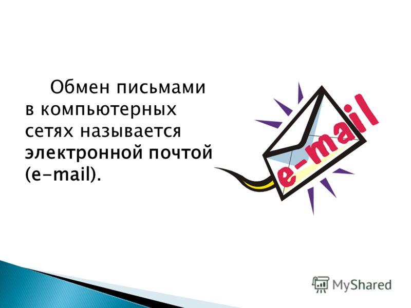 Обмен письмами в компьютерных сетях называется электронной почтой (e-mail).