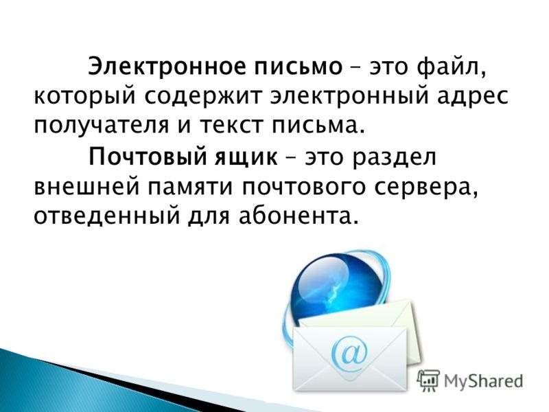 Электронное письмо – это файл, который содержит электронный адрес получателя и текст письма. Почтовый ящик – это раздел внешней памяти почтового сервера, отведенный для абонента.