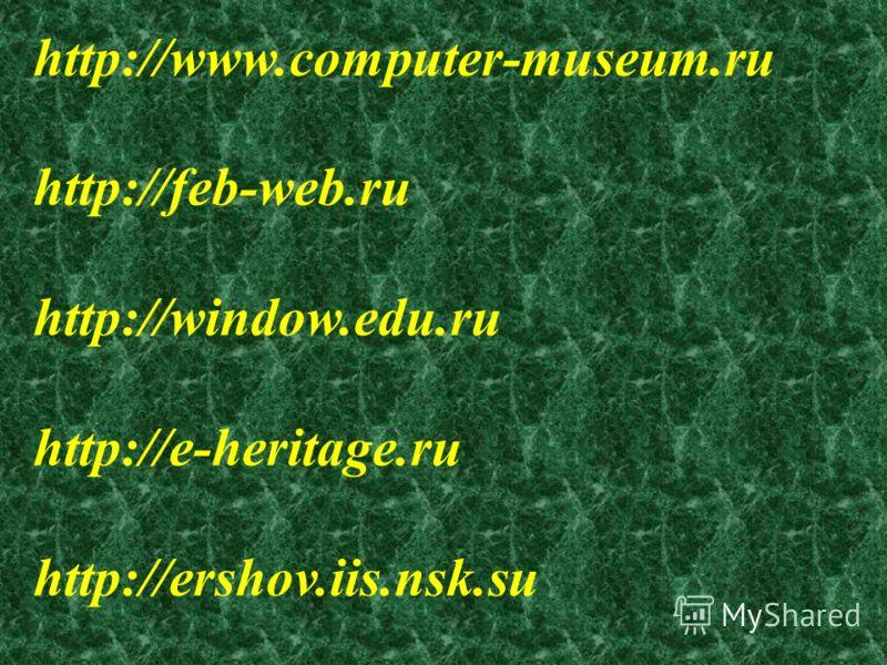 http://www.computer-museum.ru http://feb-web.ru http://window.edu.ru http://e-heritage.ru http://ershov.iis.nsk.su