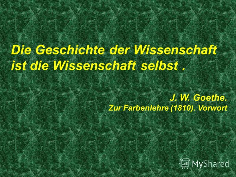 Die Geschichte der Wissenschaft ist die Wissenschaft selbst. J. W. Goethe. Zur Farbenlehre (1810). Vorwort