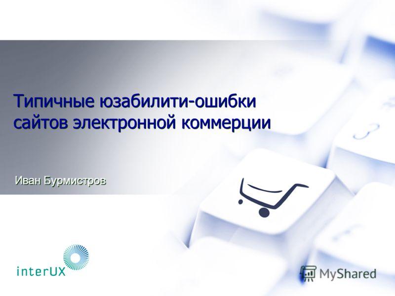 Типичные юзабилити-ошибки сайтов электронной коммерции Иван Бурмистров