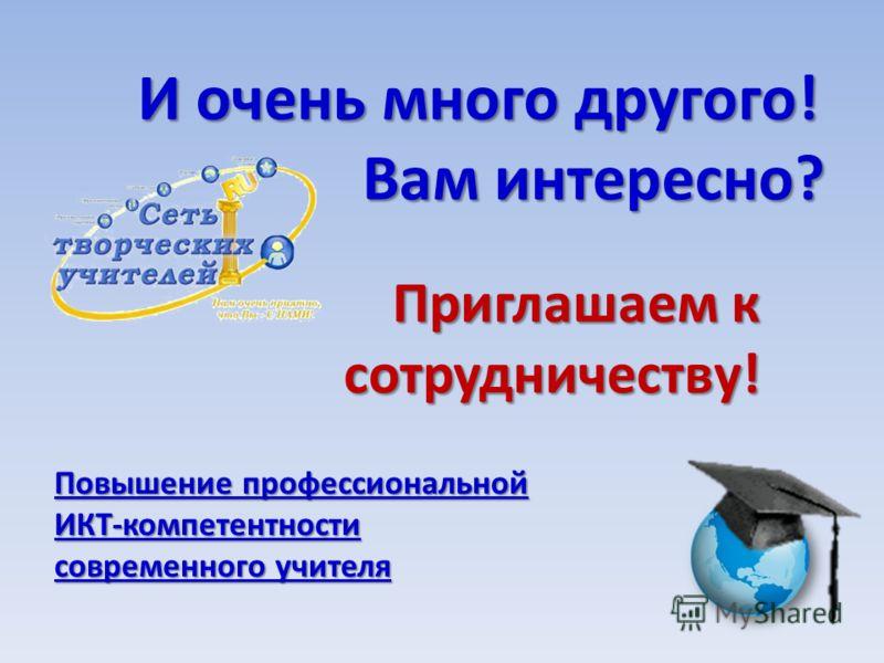 И очень много другого! Вам интересно? Приглашаем к сотрудничеству! Повышение профессиональной ИКТ-компетентности современного учителя Повышение профессиональной ИКТ-компетентности современного учителя