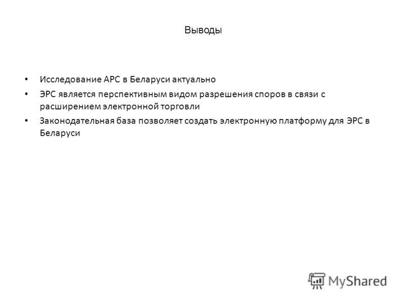 Выводы Исследование АРС в Беларуси актуально ЭРС является перспективным видом разрешения споров в связи с расширением электронной торговли Законодательная база позволяет создать электронную платформу для ЭРС в Беларуси