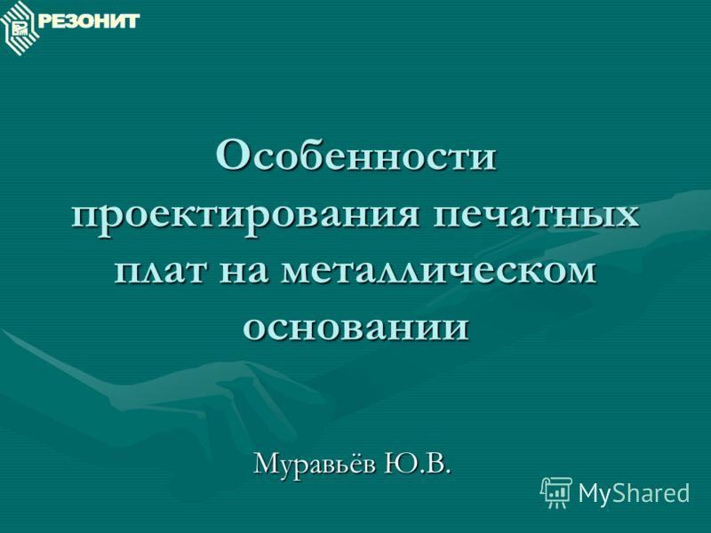 Особенности проектирования печатных плат на металлическом основании Муравьёв Ю.В.