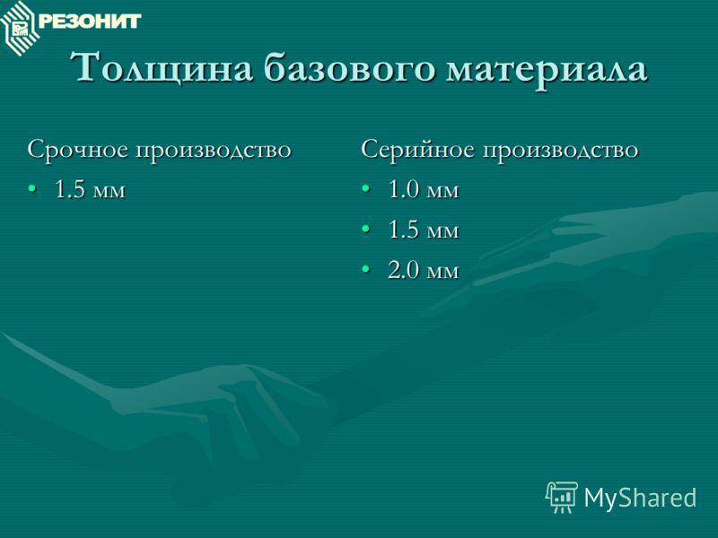 Толщина базового материала Срочное производство 1.5 мм1.5 мм Серийное производство 1.0 мм 1.5 мм 2.0 мм