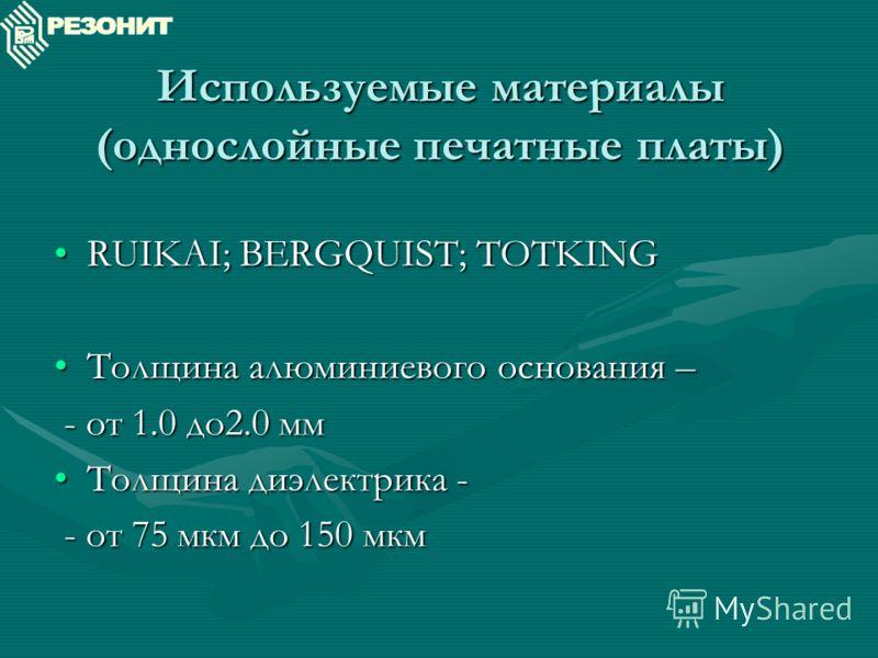 Используемые материалы (однослойные печатные платы) RUIKAI; BERGQUIST; TOTKINGRUIKAI; BERGQUIST; TOTKING Толщина алюминиевого основания –Толщина алюминиевого основания – - от 1.0 до2.0 мм - от 1.0 до2.0 мм Толщина диэлектрика -Толщина диэлектрика - -