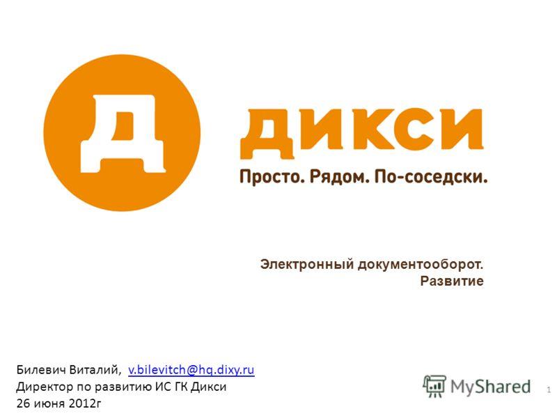 Электронный документооборот. Развитие 1 Билевич Виталий, v.bilevitch@hq.dixy.ruv.bilevitch@hq.dixy.ru Директор по развитию ИС ГК Дикси 26 июня 2012г.